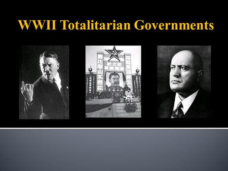 WWII Totalitarian Governments. A form of government in which:  One political party, group, or leader exercises absolute authority & centralized control.