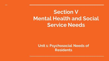 Section V Mental Health and Social Service Needs Unit 1: Psychosocial Needs of Residents.