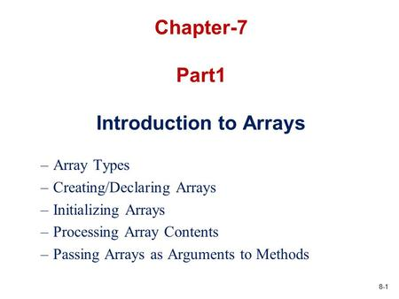8-1 Chapter-7 Part1 Introduction to Arrays –Array Types –Creating/Declaring Arrays –Initializing Arrays –Processing Array Contents –Passing Arrays as Arguments.