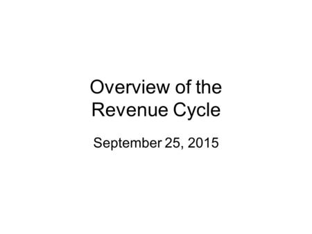 Overview of the Revenue Cycle September 25, 2015.