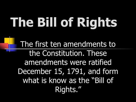 "The Bill of Rights The first ten amendments to the Constitution. These amendments were ratified December 15, 1791, and form what is know as the ""Bill of."