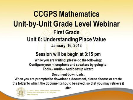 CCGPS Mathematics Unit-by-Unit Grade Level Webinar First Grade Unit 6: Understanding Place Value January 16, 2013 Session will be begin at 3:15 pm While.