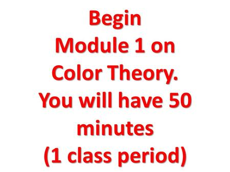 Begin Module 1 on Color Theory. You will have 50 minutes (1 class period)