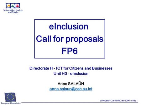 EInclusion Call5 InfoDay /2005 - slide 1 eInclusion Call for proposals FP6 Directorate H - ICT for Citizens and Businesses Unit H3 - eInclusion Anne SALAÜN.