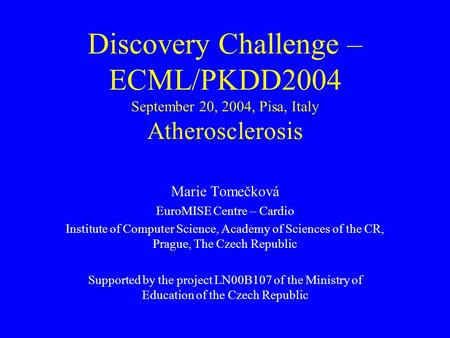 Discovery Challenge – ECML/PKDD2004 September 20, 2004, Pisa, Italy Atherosclerosis Marie Tomečková EuroMISE Centre – Cardio Institute of Computer Science,