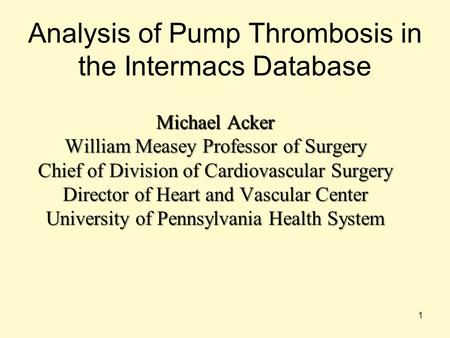 Analysis of Pump Thrombosis in the Intermacs Database Michael Acker William Measey Professor of Surgery Chief of Division of Cardiovascular Surgery Director.