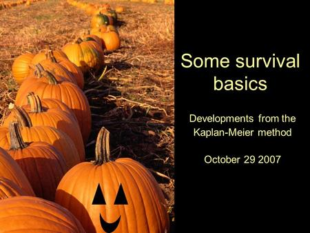 Some survival basics Developments from the Kaplan-Meier method October 29 2007.