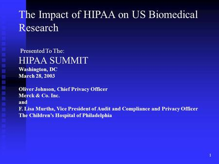 1 The Impact of HIPAA on US Biomedical Research Presented To The: HIPAA SUMMIT Washington, DC March 28, 2003 Oliver Johnson, Chief Privacy Officer Merck.