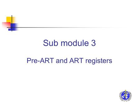 Sub module 3 Pre-ART and ART registers. Purpose of registers Key individual information for: Facilitating patient management by the identification of.