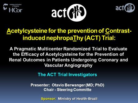 Acetylcysteine for the prevention of Contrast- induced nephropaThy (ACT) Trial: The ACT Trial Investigators Presenter: Otavio Berwanger (MD; PhD) Chair.