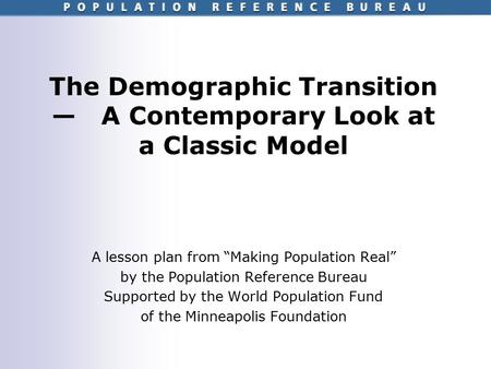 "The Demographic Transition — A Contemporary Look at a Classic Model A lesson plan from ""Making Population Real"" by the Population Reference Bureau Supported."