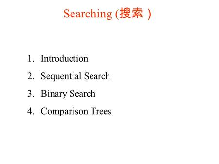 Searching ( 搜索) 1. Introduction 2. Sequential Search 3. Binary Search 4. Comparison Trees.