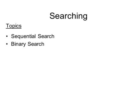 Searching Topics Sequential Search Binary Search.