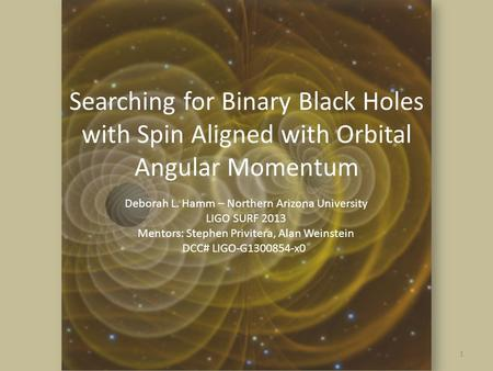 Searching for Binary Black Holes with Spin Aligned with Orbital Angular Momentum 1 Deborah L. Hamm – Northern Arizona University LIGO SURF 2013 Mentors: