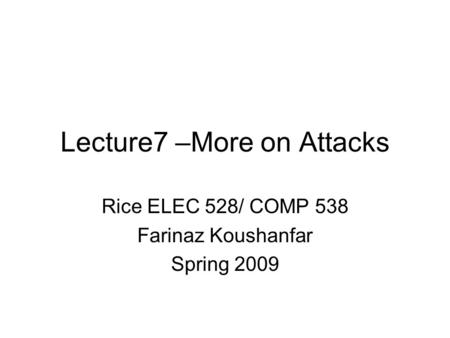 Lecture7 –More on Attacks Rice ELEC 528/ COMP 538 Farinaz Koushanfar Spring 2009.