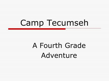 Camp Tecumseh A Fourth Grade Adventure. Trip Dates:  Monday, April 11 th –Tuesday, April 12 th Mrs. Hathaway Mrs. Decker  Tuesday, April 12 th -Wednesday,