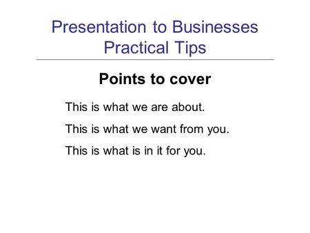 Presentation to Businesses Practical Tips Points to cover This is what we are about. This is what we want from you. This is what is in it for you.