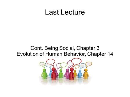 Last Lecture Cont. Being Social, Chapter 3 Evolution of Human Behavior, Chapter 14.