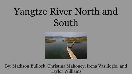Yangtze River North and South By: Madison Bullock, Christina Mahoney, Irena Vasilioglo, and Taylor Williams.