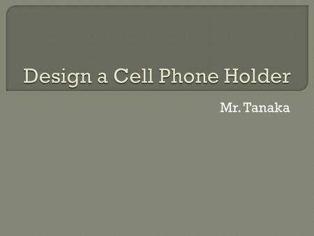 Mr. Tanaka.  Task: Design the best cell phone holder ever!! Follow EDP.