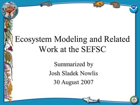 Ecosystem Modeling and Related Work at the SEFSC Summarized by Josh Sladek Nowlis 30 August 2007.