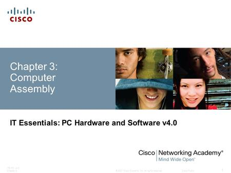 © 2007 Cisco Systems, Inc. All rights reserved.Cisco Public ITE PC v4.0 Chapter 3 1 Chapter 3: Computer Assembly IT Essentials: PC Hardware and Software.