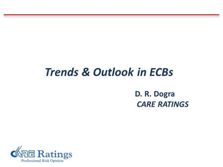 Trends & Outlook in ECBs D. R. Dogra CARE RATINGS.