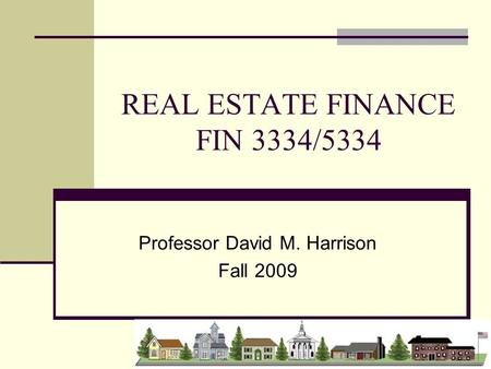 REAL ESTATE FINANCE FIN 3334/5334 Professor David M. Harrison Fall 2009.
