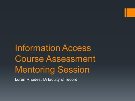 Information Access Course Assessment Mentoring Session Loren Rhodes, IA faculty of record.