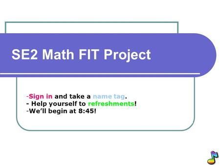 -Sign in and take a name tag. - Help yourself to refreshments! -We'll begin at 8:45! SE2 Math FIT Project.