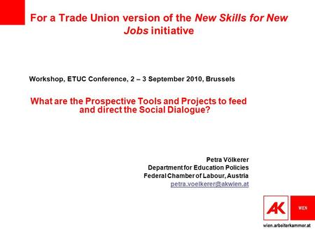 Wien.arbeiterkammer.at For a Trade Union version of the New Skills for New Jobs initiative Workshop, ETUC Conference, 2 – 3 September 2010, Brussels What.