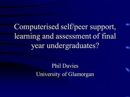 Computerised self/peer support, learning and assessment of final year undergraduates? Phil Davies University of Glamorgan.
