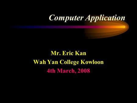 Computer Application Mr. Eric Kan Wah Yan College Kowloon 4th March, 2008.