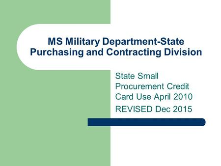 MS Military Department-State Purchasing and Contracting Division State Small Procurement Credit Card Use April 2010 REVISED Dec 2015.