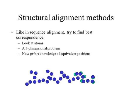 Structural alignment methods Like in sequence alignment, try to find best correspondence: –Look at atoms –A 3-dimensional problem –No a priori knowledge.