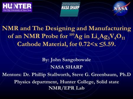 NMR and The Designing and Manufacturing of an NMR Probe for 109 Ag in Li x Ag 3 V 4 O 11 Cathode Material, for 0.72<x ≤ 5.59. By: John Sangobowale NASA.