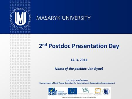 CZ.1.07/2.3.00/30.0037 Employment of Best Young Scientists for International Cooperation Empowerment 2 nd Postdoc Presentation Day 14. 3. 2014 Name of.