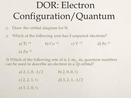 DOR: Electron Configuration/Quantum 1) Draw the orbital diagram for Si 2) Which of the following ions has 5 unpaired electrons? a) Ti +4 b) Co +2 c) V.