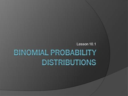 Lesson 10.1. Formula on p. 541 Suppose that in a binomial experiment with n trials the probability of success is p in each trial, and the probability.