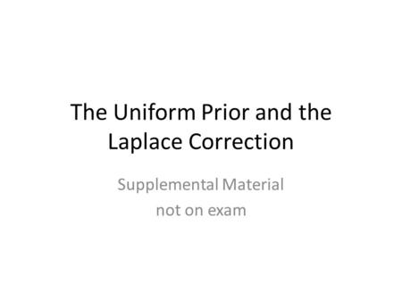 The Uniform Prior and the Laplace Correction Supplemental Material not on exam.
