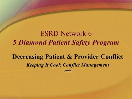 ESRD Network 6 5 Diamond Patient Safety Program Decreasing Patient & Provider Conflict Keeping It Cool: Conflict Management 2008.