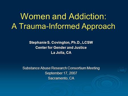 Women and Addiction: A Trauma-Informed Approach Stephanie S. Covington, Ph.D., LCSW Center for Gender and Justice La Jolla, CA Substance Abuse Research.
