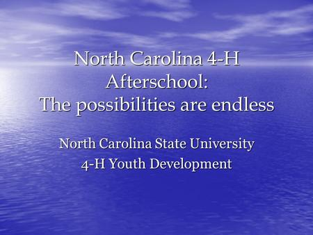 North Carolina 4-H Afterschool: The possibilities are endless North Carolina State University 4-H Youth Development.