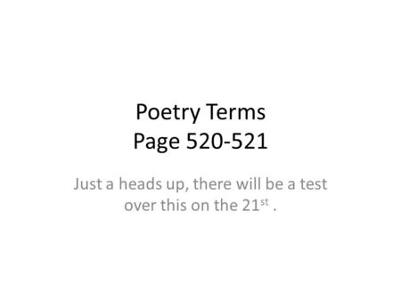Poetry Terms Page 520-521 Just a heads up, there will be a test over this on the 21 st.