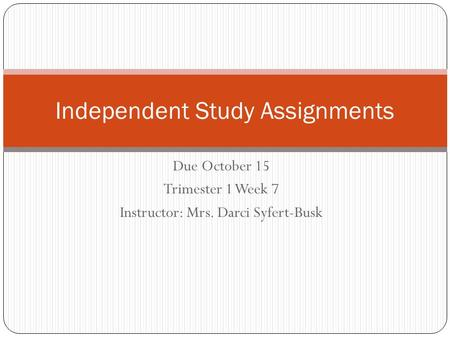 Due October 15 Trimester 1 Week 7 Instructor: Mrs. Darci Syfert-Busk Independent Study Assignments.