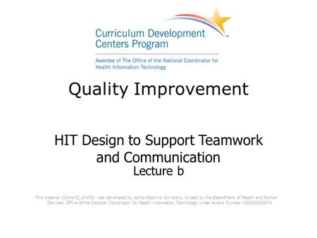 Quality Improvement HIT Design to Support Teamwork and Communication Lecture b This material (Comp12_Unit7b) was developed by Johns Hopkins University,