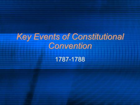Key Events of Constitutional Convention 1787-1788.