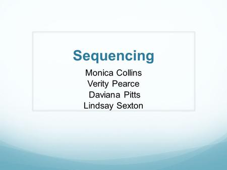 Sequencing Monica Collins Verity Pearce Daviana Pitts Lindsay Sexton.