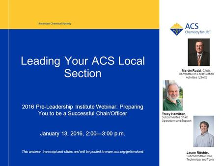 Leading Your ACS Local Section 2016 Pre-Leadership Institute Webinar: Preparing You to be a Successful Chair/Officer January 13, 2016, 2:00—3:00 p.m. This.