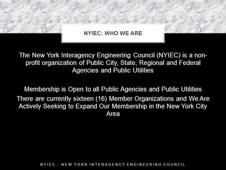 The New York Interagency Engineering Council (NYIEC) is a non- profit organization of Public City, State, Regional and Federal Agencies and Public Utilities.